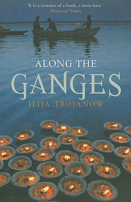 Along the Ganges By Trojanow, Ilija